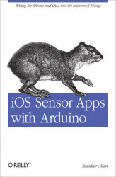 Okładka: iOS Sensor Apps with Arduino. Wiring the iPhone and iPad into the Internet of Things