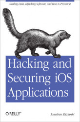 Okładka książki: Hacking and Securing iOS Applications. Stealing Data, Hijacking Software, and How to Prevent It