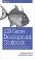 Okładka książki: iOS Game Development Cookbook - Jonathon Manning, Paris Buttfield-Addison