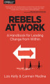 Okładka książki: Rebels at Work. A Handbook for Leading Change from Within