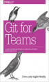 Okładka książki: Git for Teams. A User-Centered Approach to Creating Efficient Workflows in Git