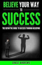 Okładka: Believe Your Way to Success - The Definitive Guide to Success Through Believing
