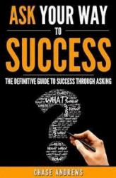 Okładka: Ask Your Way to Success - The Definitive Guide to Success Through Asking
