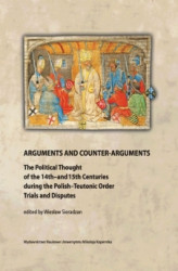 Okładka: Arguments and Counter-Arguments. The Political Thought of the 14th-and 15th Centuries during the Polish-Teutonic Order Trials and Disputes