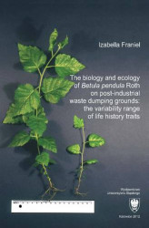 "Okładka książki: The biology and ecology of ""Betula pendula"" Roth on post-industrial waste dumping grounds: the variability range of life history traits"