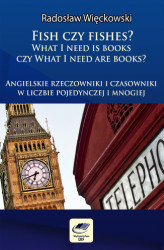 Okładka książki: Fish czy fishes? What I need is books czy What I need are books? Angielskie rzeczowniki i czasowniki w liczbie pojedynczej i mnogiej
